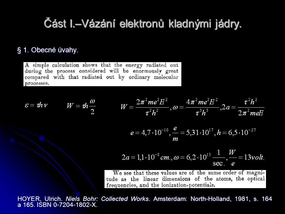 Část I.–Vázání elektronů kladnými jádry. § 1. Obecné úvahy. HOYER, Ulrich. Niels Bohr: Collected Works. Amsterdam: North-Holland, 1981, s. 164 a 165.