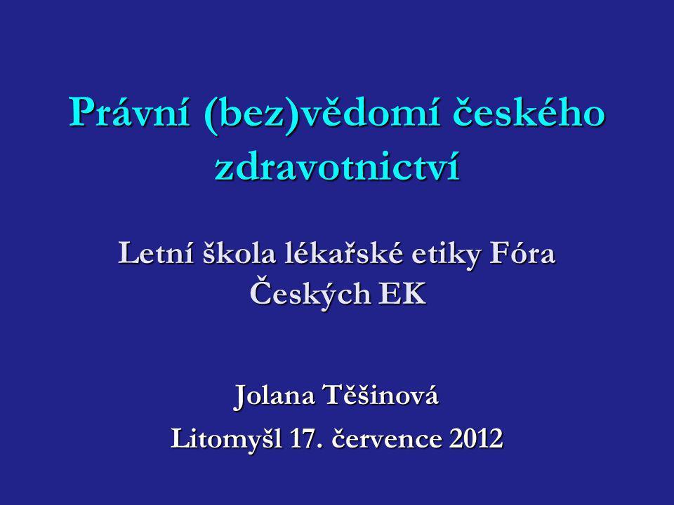 Právní (bez)vědomí českého zdravotnictví Letní škola lékařské etiky Fóra Českých EK Jolana Těšinová Litomyšl 17. července 2012