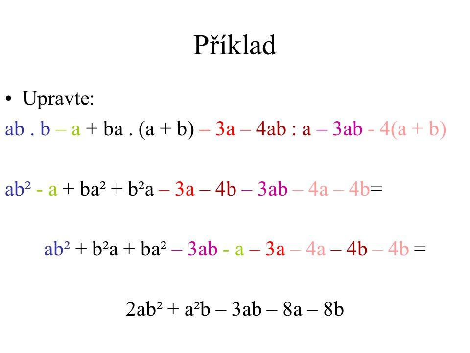 Příklad •U•Upravte: ab. b – a + ba. (a + b) – 3a – 4ab : a – 3ab - 4(a + b) ab² - a + ba² + b²a – 3a – 4b – 3ab – 4a – 4b= ab² + b²a + ba² – 3ab - a –