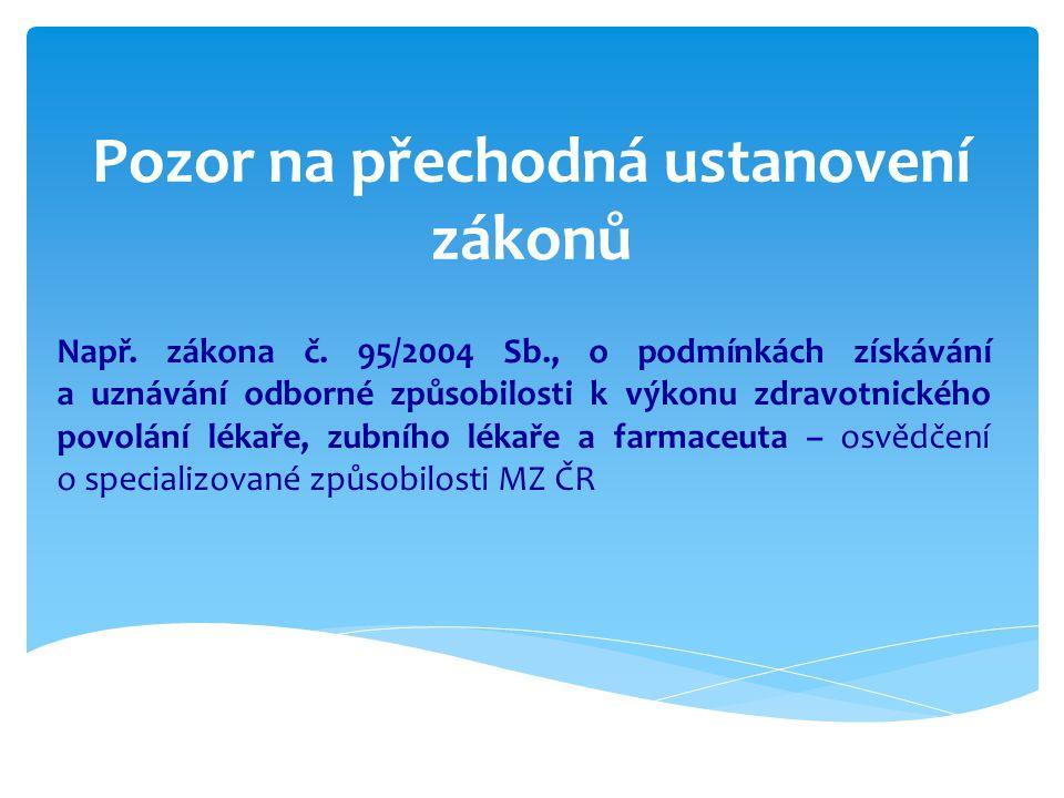 Pozor na přechodná ustanovení zákonů Např. zákona č. 95/2004 Sb., o podmínkách získávání a uznávání odborné způsobilosti k výkonu zdravotnického povol