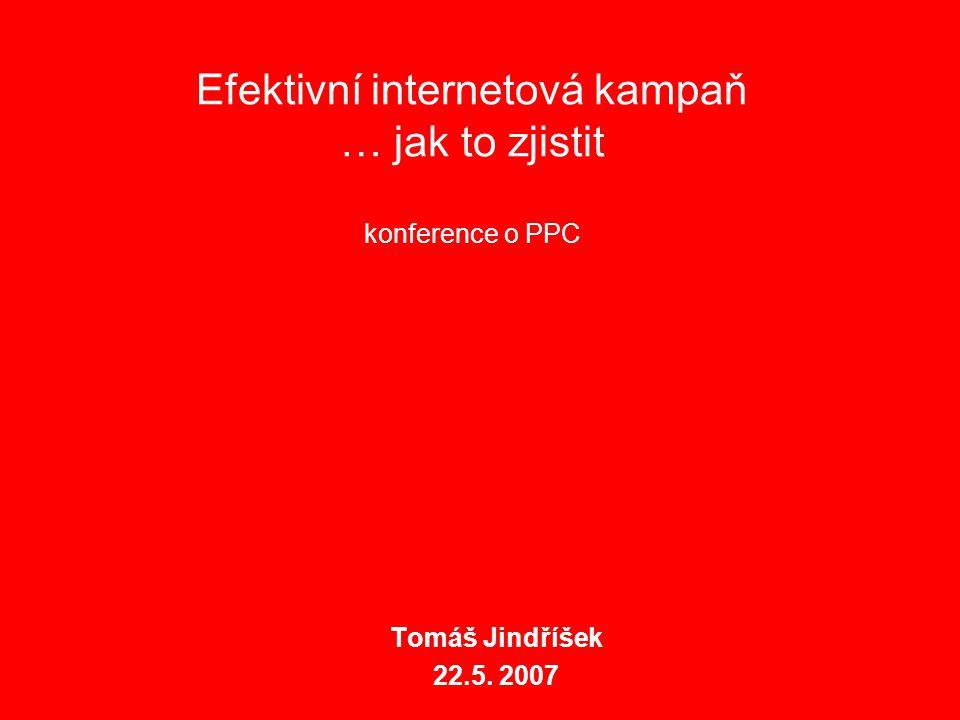 Efektivní internetová kampaň … jak to zjistit konference o PPC Tomáš Jindříšek 22.5. 2007