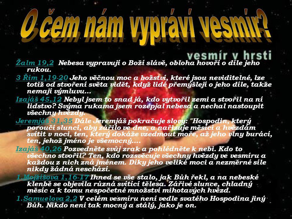 Žalm 19,2Žalm 19,2 Nebesa vypravují o Boží slávě, obloha hovoří o díle jeho rukou. 3 Řím 1,19-20 Jeho věčnou moc a božství, které jsou neviditelné, lz