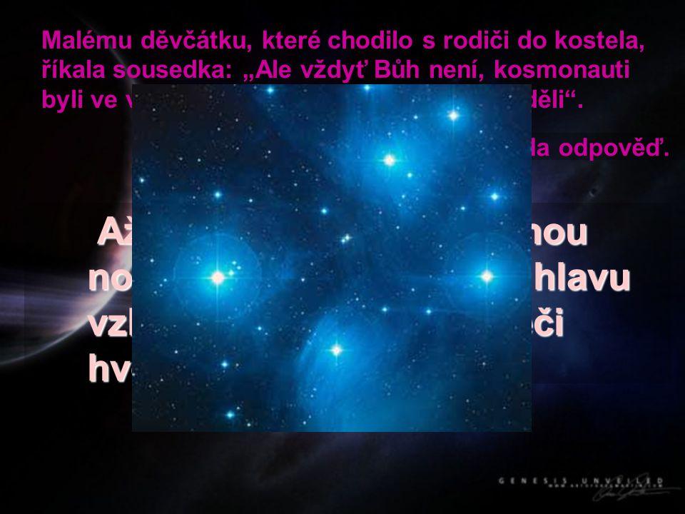 """Malému děvčátku, které chodilo s rodiči do kostela, říkala sousedka: """"Ale vždyť Bůh není, kosmonauti byli ve vesmíru a žádného Boha tam neviděli"""". Až"""