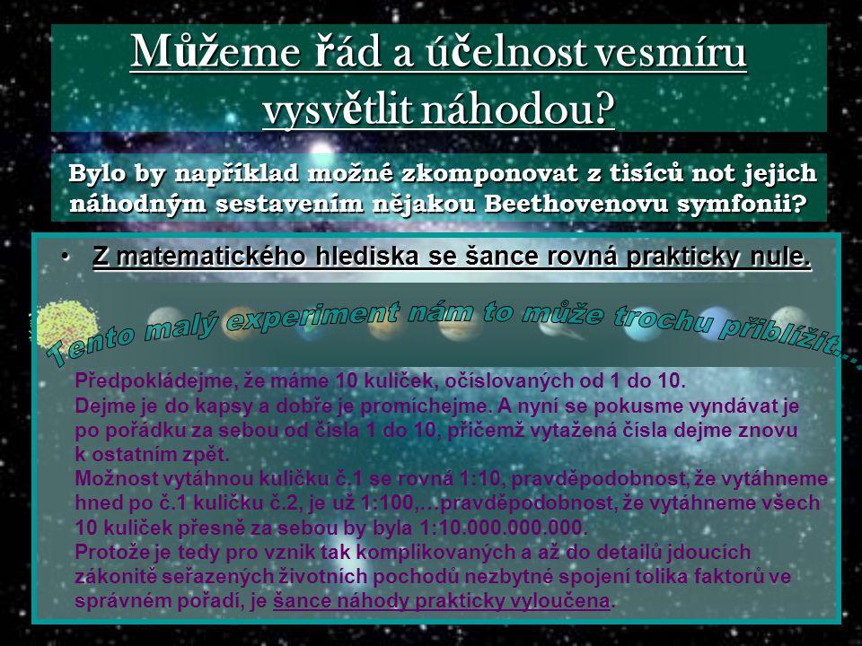 M ůž eme ř ád a ú č elnost vesmíru vysv ě tlit náhodou? •Z matematického •Z matematického hlediska se šance rovná prakticky nule. Předpokládejme, že m