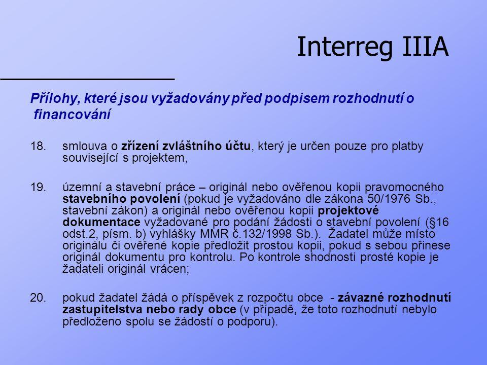 Interreg IIIA Přílohy, které jsou vyžadovány před podpisem rozhodnutí o financování 18.smlouva o zřízení zvláštního účtu, který je určen pouze pro platby související s projektem, 19.územní a stavební práce – originál nebo ověřenou kopii pravomocného stavebního povolení (pokud je vyžadováno dle zákona 50/1976 Sb., stavební zákon) a originál nebo ověřenou kopii projektové dokumentace vyžadované pro podání žádosti o stavební povolení (§16 odst.2, písm.