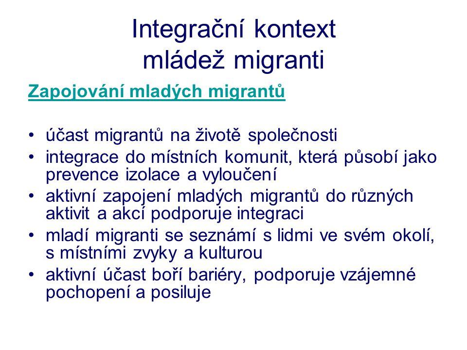 Integrační kontext mládež migranti Zapojování mladých migrantů •účast migrantů na životě společnosti •integrace do místních komunit, která působí jako prevence izolace a vyloučení •aktivní zapojení mladých migrantů do různých aktivit a akcí podporuje integraci •mladí migranti se seznámí s lidmi ve svém okolí, s místními zvyky a kulturou •aktivní účast boří bariéry, podporuje vzájemné pochopení a posiluje