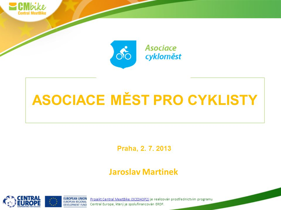 1 ASOCIACE MĚST PRO CYKLISTY Jaroslav Martinek Projekt Central MeetBike (3CE343P2) je realizován prostřednictvím programu Central Europe, který je spo