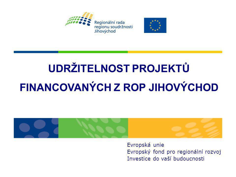 UDRŽITELNOST PROJEKTŮ FINANCOVANÝCH Z ROP JIHOVÝCHOD Evropská unie Evropský fond pro regionální rozvoj Investice do vaší budoucnosti
