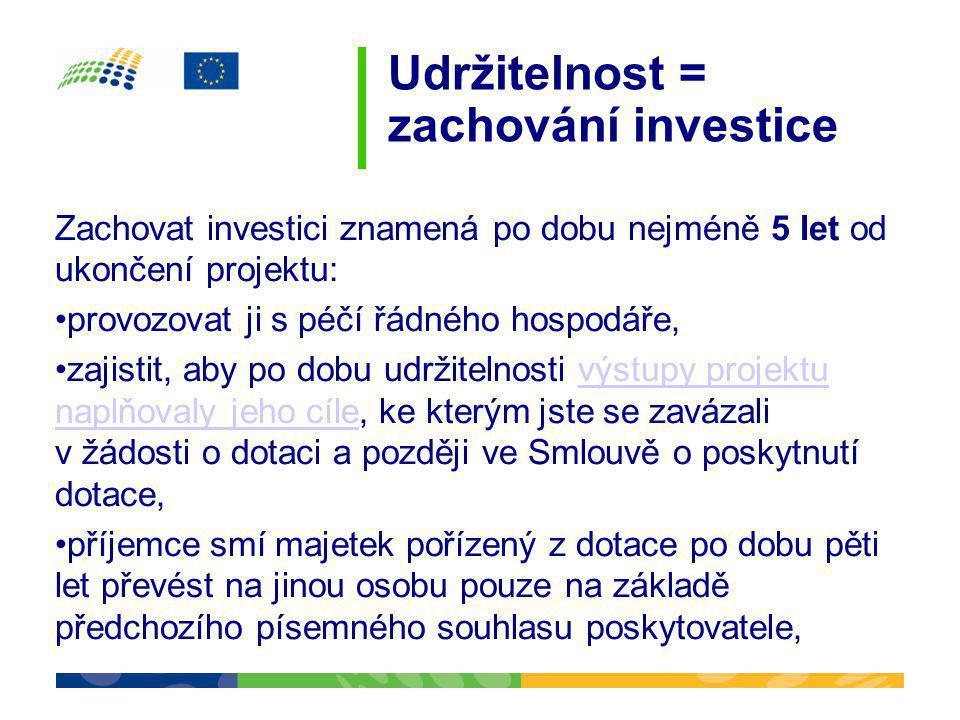Udržitelnost = zachování investice Zachovat investici znamená po dobu nejméně 5 let od ukončení projektu: •provozovat ji s péčí řádného hospodáře, •za
