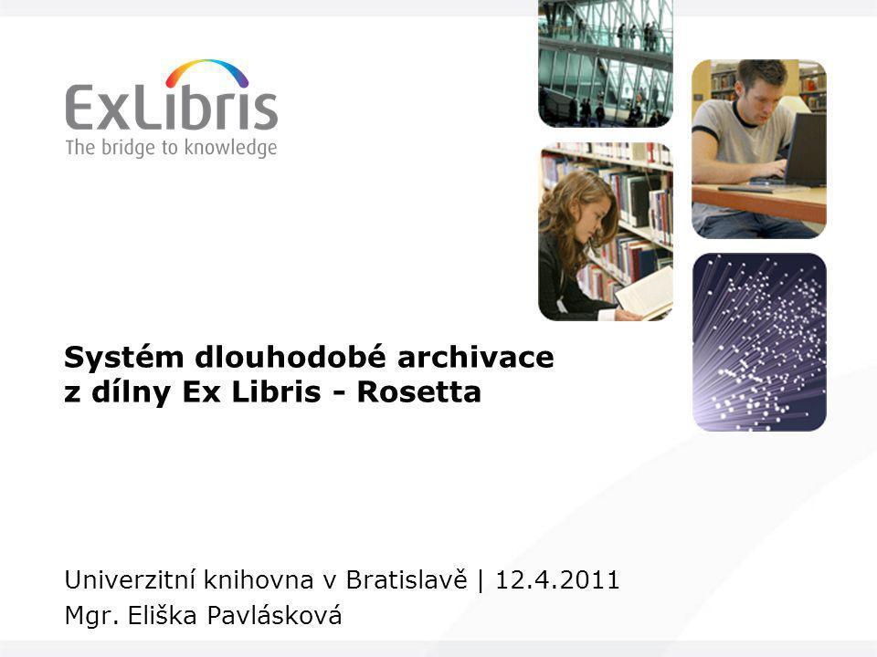 Systém dlouhodobé archivace z dílny Ex Libris - Rosetta Univerzitní knihovna v Bratislavě | 12.4.2011 Mgr. Eliška Pavlásková