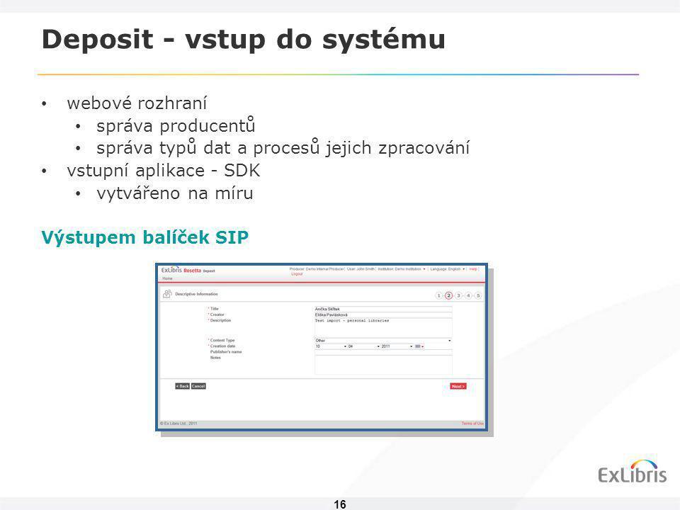 16 Deposit - vstup do systému • webové rozhraní • správa producentů • správa typů dat a procesů jejich zpracování • vstupní aplikace - SDK • vytvářeno na míru Výstupem balíček SIP