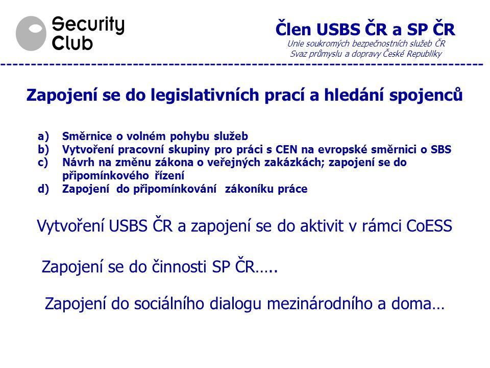 Člen USBS ČR a SP ČR Unie soukromých bezpečnostních služeb ČR Svaz průmyslu a dopravy České Republiky --------------------------------------------------------------------------------- Zapojení se do legislativních prací a hledání spojenců a)Směrnice o volném pohybu služeb b)Vytvoření pracovní skupiny pro práci s CEN na evropské směrnici o SBS c)Návrh na změnu zákona o veřejných zakázkách; zapojení se do připomínkového řízení d)Zapojení do připomínkování zákoníku práce Vytvoření USBS ČR a zapojení se do aktivit v rámci CoESS Zapojení se do činnosti SP ČR…..