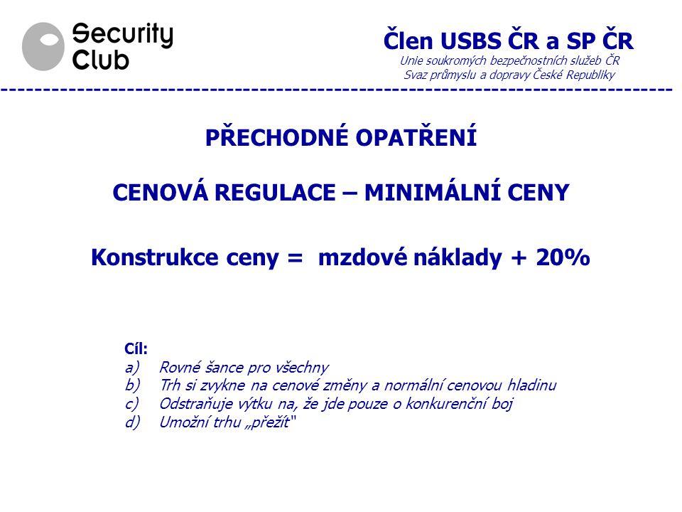"""Člen USBS ČR a SP ČR Unie soukromých bezpečnostních služeb ČR Svaz průmyslu a dopravy České Republiky --------------------------------------------------------------------------------- PŘECHODNÉ OPATŘENÍ CENOVÁ REGULACE – MINIMÁLNÍ CENY Konstrukce ceny = mzdové náklady + 20% Cíl: a)Rovné šance pro všechny b)Trh si zvykne na cenové změny a normální cenovou hladinu c)Odstraňuje výtku na, že jde pouze o konkurenční boj d)Umožní trhu """"přežít"""