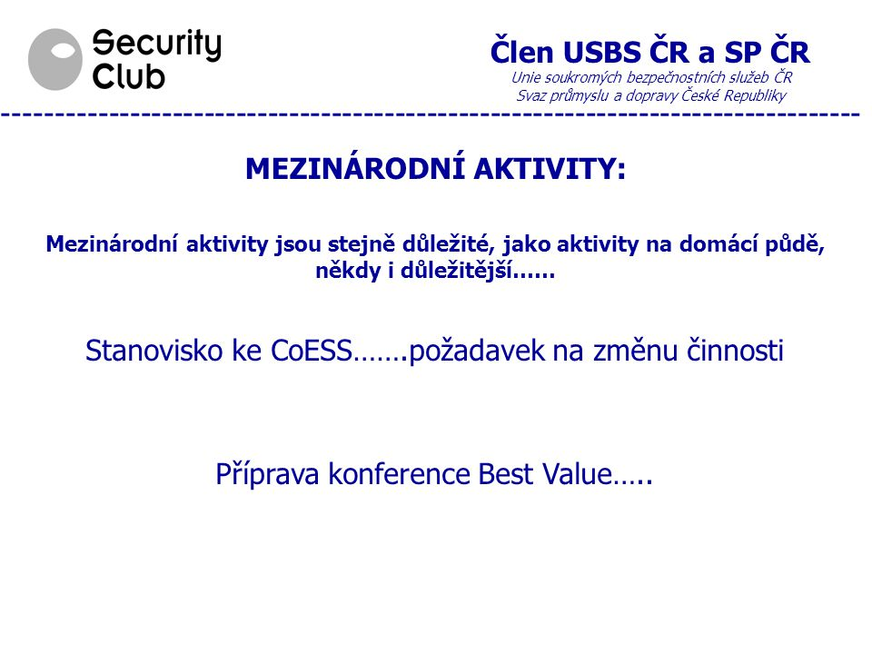 Člen USBS ČR a SP ČR Unie soukromých bezpečnostních služeb ČR Svaz průmyslu a dopravy České Republiky --------------------------------------------------------------------------------- MEZINÁRODNÍ AKTIVITY: Mezinárodní aktivity jsou stejně důležité, jako aktivity na domácí půdě, někdy i důležitější…… Stanovisko ke CoESS…….požadavek na změnu činnosti Příprava konference Best Value…..