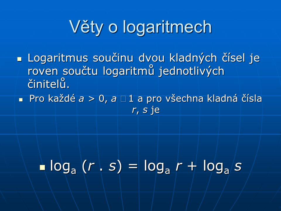 Věty o logaritmech  Logaritmus součinu dvou kladných čísel je roven součtu logaritmů jednotlivých činitelů.  Pro každé a > 0, a 1 a pro všechna kl