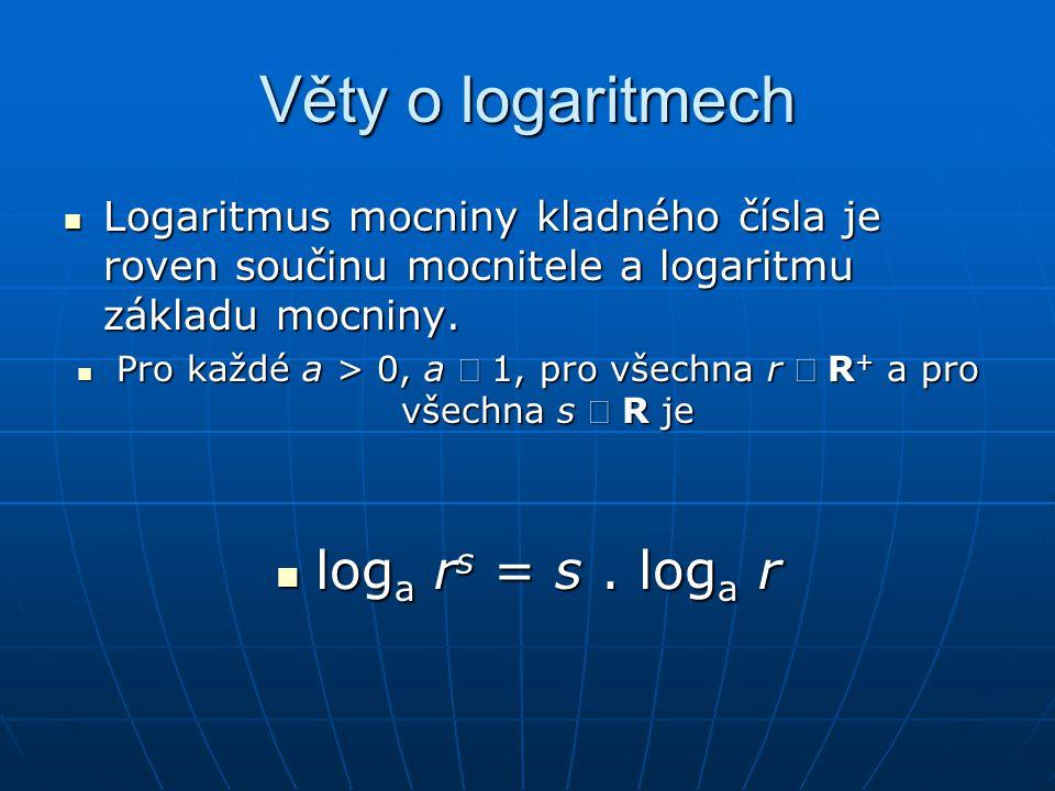 Věty o logaritmech  Logaritmus mocniny kladného čísla je roven součinu mocnitele a logaritmu základu mocniny.  Pro každé a > 0, a  1, pro všechna r