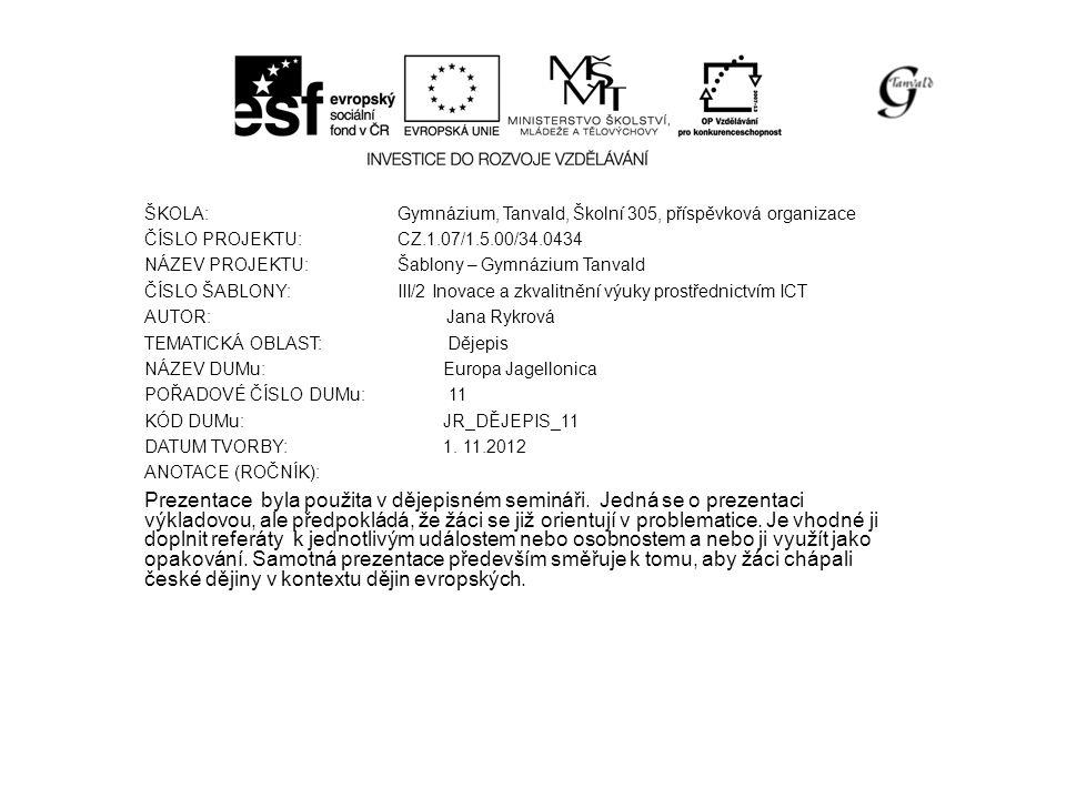 ŠKOLA: Gymnázium, Tanvald, Školní 305, příspěvková organizace ČÍSLO PROJEKTU: CZ.1.07/1.5.00/34.0434 NÁZEV PROJEKTU: Šablony – Gymnázium Tanvald ČÍSLO ŠABLONY: III/2 Inovace a zkvalitnění výuky prostřednictvím ICT AUTOR: Jana Rykrová TEMATICKÁ OBLAST: Dějepis NÁZEV DUMu: Europa Jagellonica POŘADOVÉ ČÍSLO DUMu: 11 KÓD DUMu: JR_DĚJEPIS_11 DATUM TVORBY: 1.
