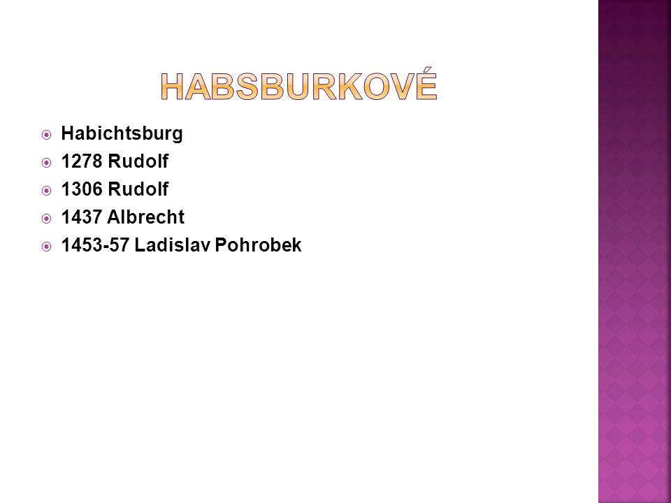  Habichtsburg  1278 Rudolf  1306 Rudolf  1437 Albrecht  1453-57 Ladislav Pohrobek