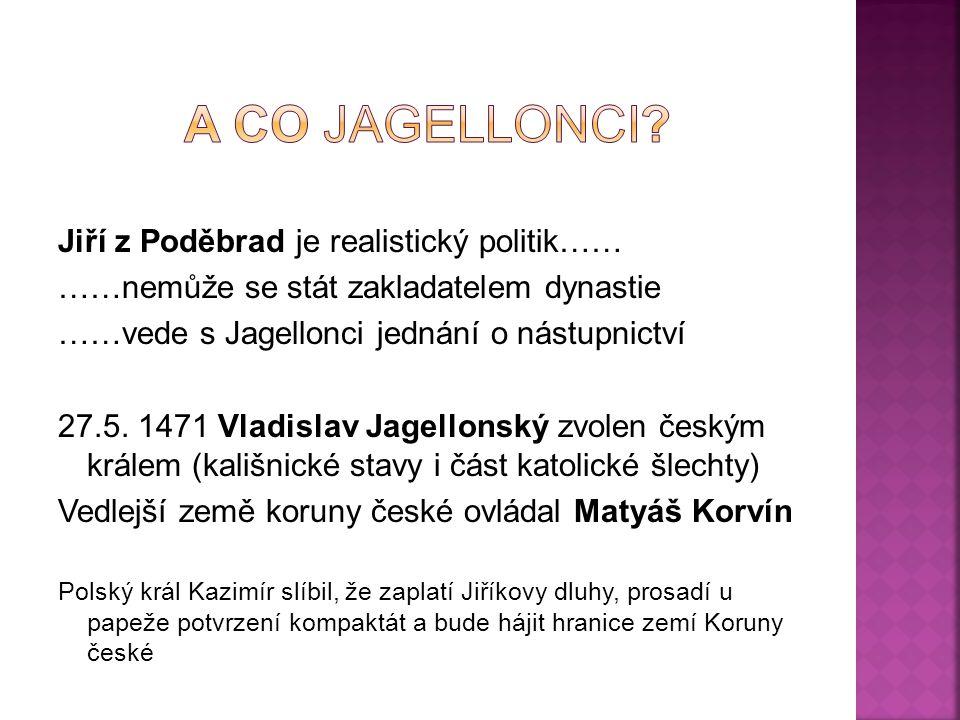 Jiří z Poděbrad je realistický politik…… ……nemůže se stát zakladatelem dynastie ……vede s Jagellonci jednání o nástupnictví 27.5. 1471 Vladislav Jagell