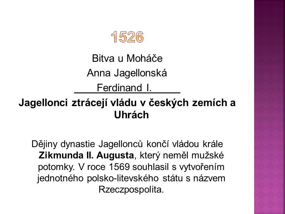Bitva u Moháče Anna Jagellonská ____Ferdinand I._____ Jagellonci ztrácejí vládu v českých zemích a Uhrách Dějiny dynastie Jagellonců končí vládou krále Zikmunda II.