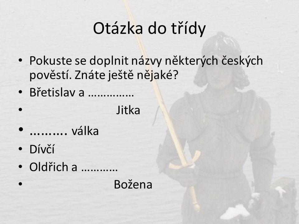 Otázka do třídy • Pokuste se doplnit názvy některých českých pověstí. Znáte ještě nějaké? • Břetislav a …………… • Jitka • ………. válka • Dívčí • Oldřich a