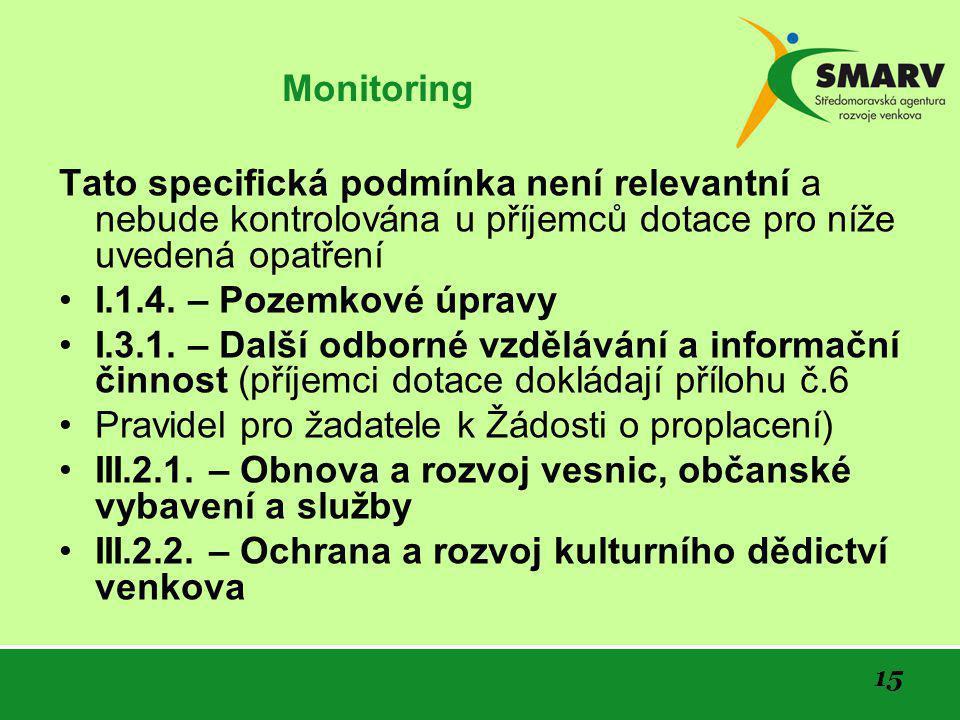 15 Monitoring Tato specifická podmínka není relevantní a nebude kontrolována u příjemců dotace pro níže uvedená opatření •I.1.4.