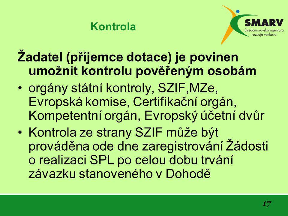 17 Kontrola Žadatel (příjemce dotace) je povinen umožnit kontrolu pověřeným osobám •orgány státní kontroly, SZIF,MZe, Evropská komise, Certifikační orgán, Kompetentní orgán, Evropský účetní dvůr •Kontrola ze strany SZIF může být prováděna ode dne zaregistrování Žádosti o realizaci SPL po celou dobu trvání závazku stanoveného v Dohodě