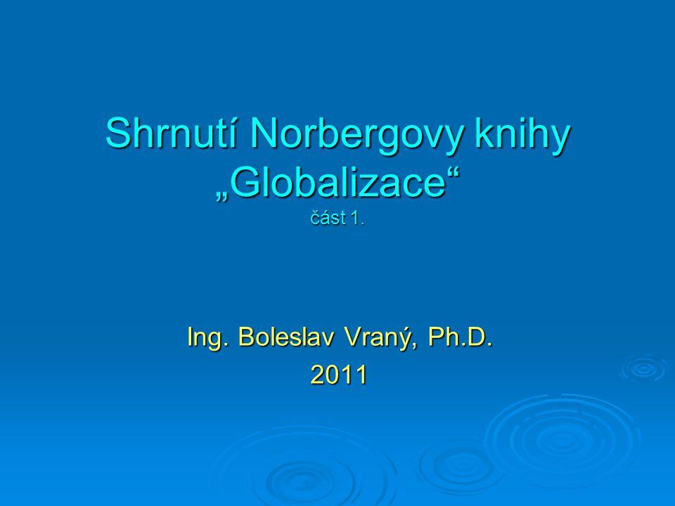 """Shrnutí Norbergovy knihy """"Globalizace část 1. Ing. Boleslav Vraný, Ph.D. 2011"""