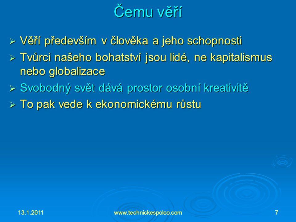 13.1.2011www.technickespolco.com7 Čemu věří  Věří především v člověka a jeho schopnosti  Tvůrci našeho bohatství jsou lidé, ne kapitalismus nebo globalizace  Svobodný svět dává prostor osobní kreativitě  To pak vede k ekonomickému růstu