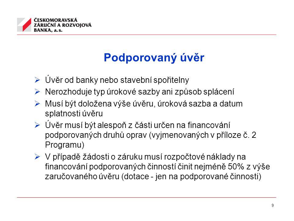 9 Podporovaný úvěr  Úvěr od banky nebo stavební spořitelny  Nerozhoduje typ úrokové sazby ani způsob splácení  Musí být doložena výše úvěru, úroková sazba a datum splatnosti úvěru  Úvěr musí být alespoň z části určen na financování podporovaných druhů oprav (vyjmenovaných v příloze č.