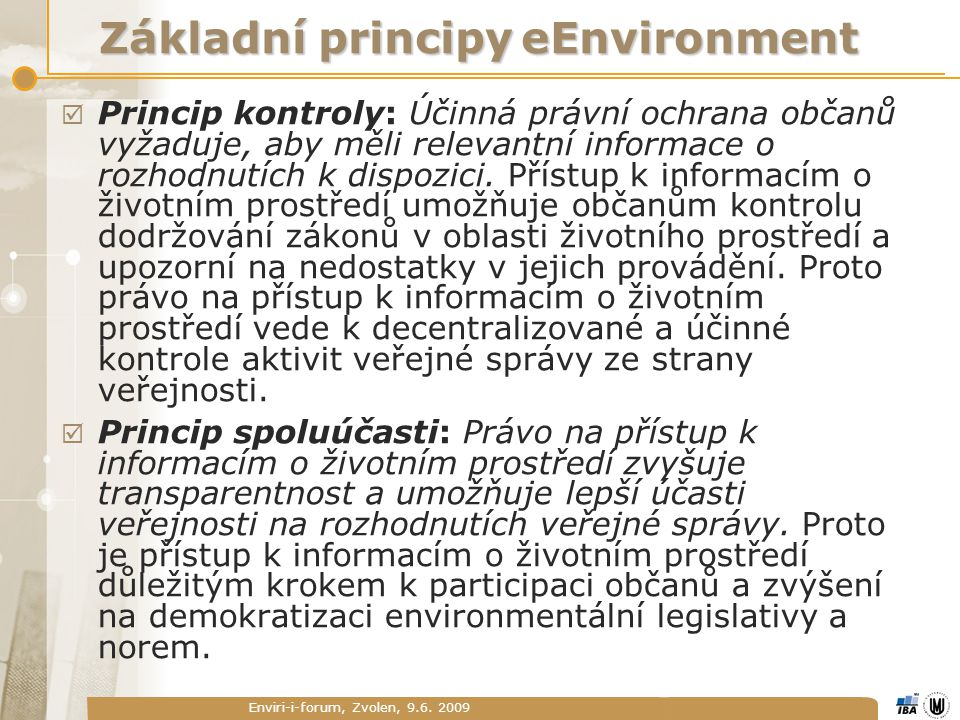 Enviri-i-forum, Zvolen, 9.6. 2009 Základní principy eEnvironment  Princip kontroly: Účinná právní ochrana občanů vyžaduje, aby měli relevantní inform
