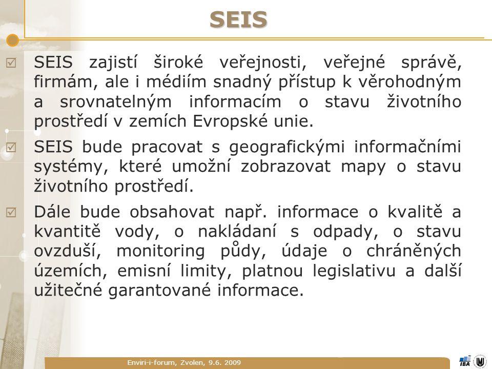 Enviri-i-forum, Zvolen, 9.6. 2009 SEIS  SEIS zajistí široké veřejnosti, veřejné správě, firmám, ale i médiím snadný přístup k věrohodným a srovnateln