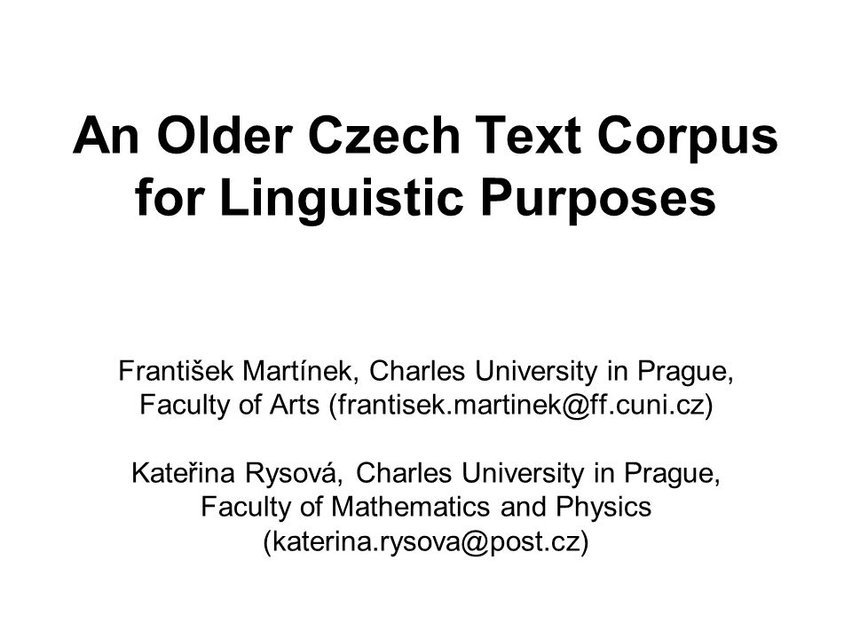 An Older Czech Text Corpus for Linguistic Purposes František Martínek, Charles University in Prague, Faculty of Arts (frantisek.martinek@ff.cuni.cz) Kateřina Rysová, Charles University in Prague, Faculty of Mathematics and Physics (katerina.rysova@post.cz)