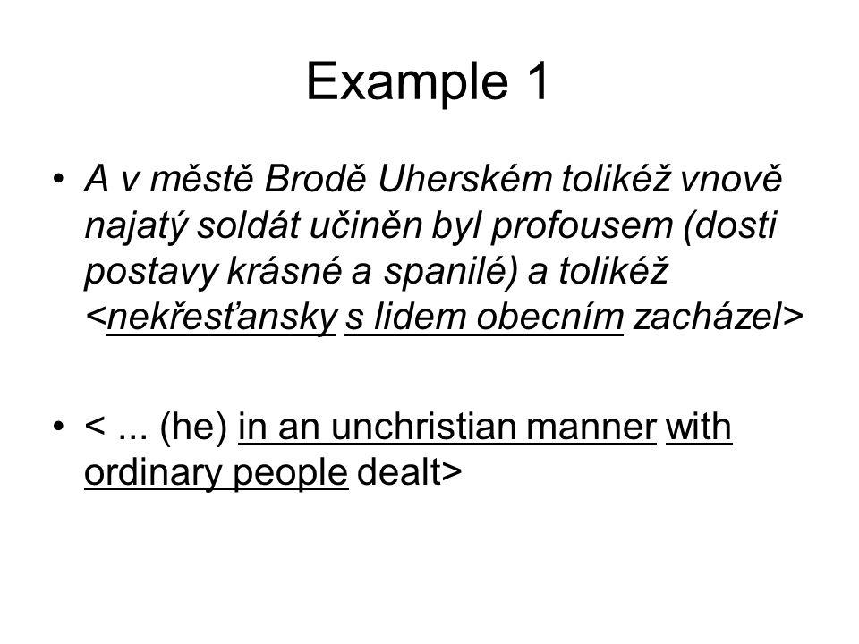 Example 1 •A v městě Brodě Uherském tolikéž vnově najatý soldát učiněn byl profousem (dosti postavy krásné a spanilé) a tolikéž •