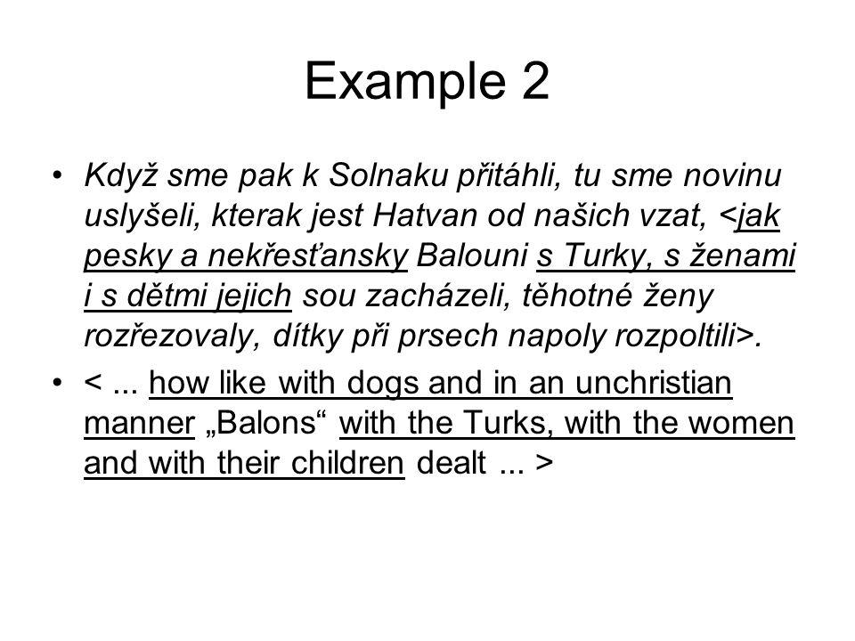 Example 2 •Když sme pak k Solnaku přitáhli, tu sme novinu uslyšeli, kterak jest Hatvan od našich vzat,. •