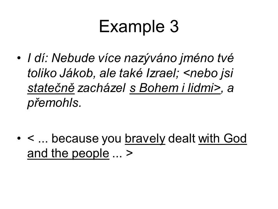 Example 3 •I dí: Nebude více nazýváno jméno tvé toliko Jákob, ale také Izrael;, a přemohls. •