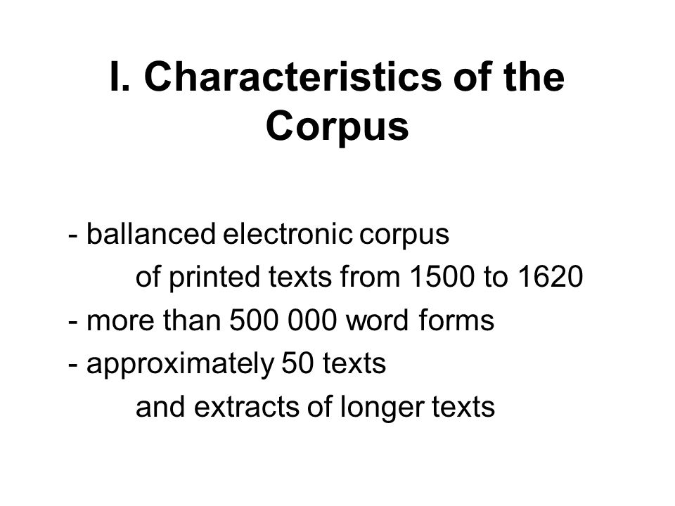 I. Characteristics of the Corpus - ballanced electronic corpus of printed texts from 1500 to 1620 - more than 500 000 word forms - approximately 50 te