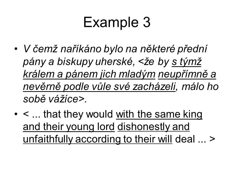 Example 3 •V čemž naříkáno bylo na některé přední pány a biskupy uherské,. •