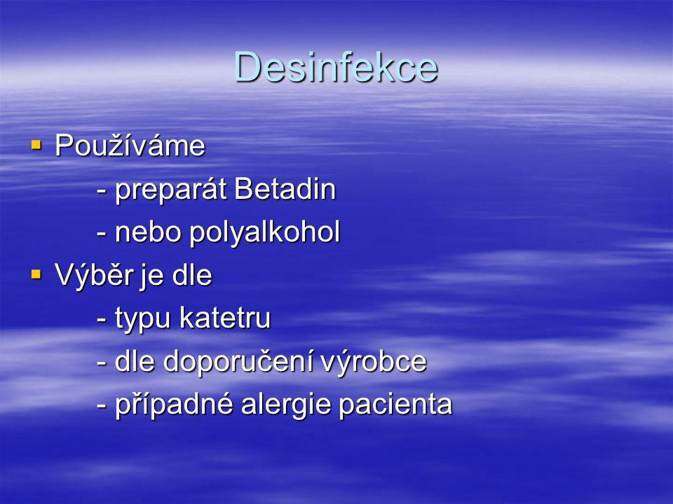 Desinfekce  Používáme - preparát Betadin - nebo polyalkohol  Výběr je dle - typu katetru - dle doporučení výrobce - případné alergie pacienta
