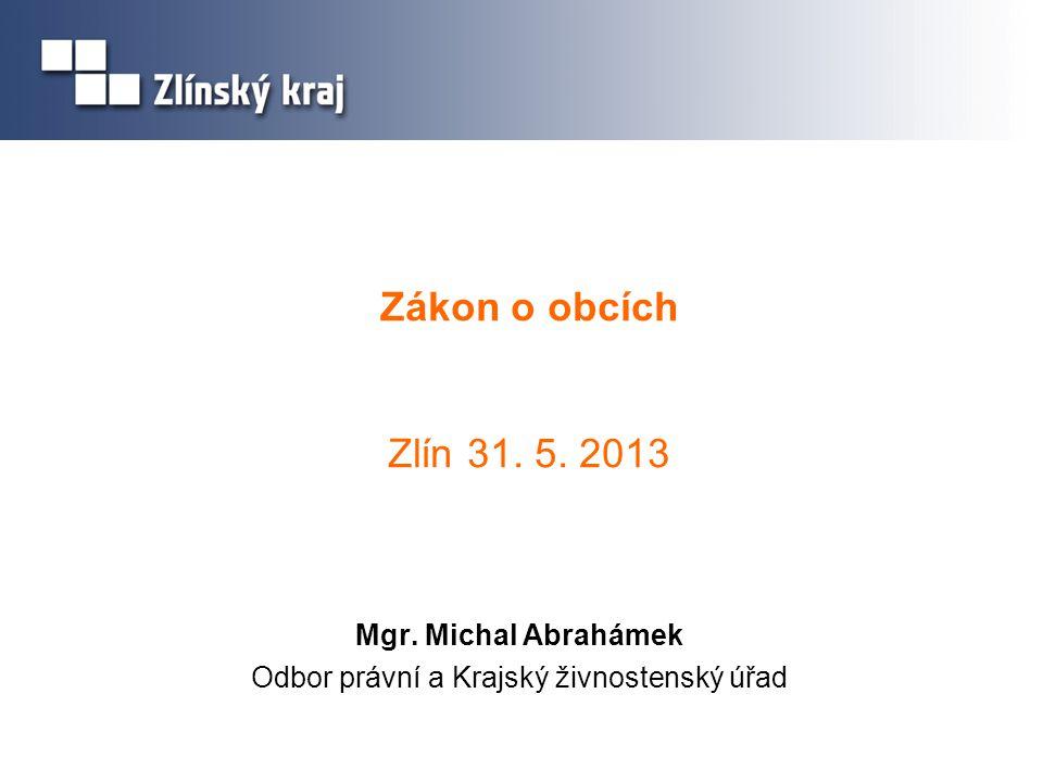 Zákon o obcích Zlín 31. 5. 2013 Mgr. Michal Abrahámek Odbor právní a Krajský živnostenský úřad