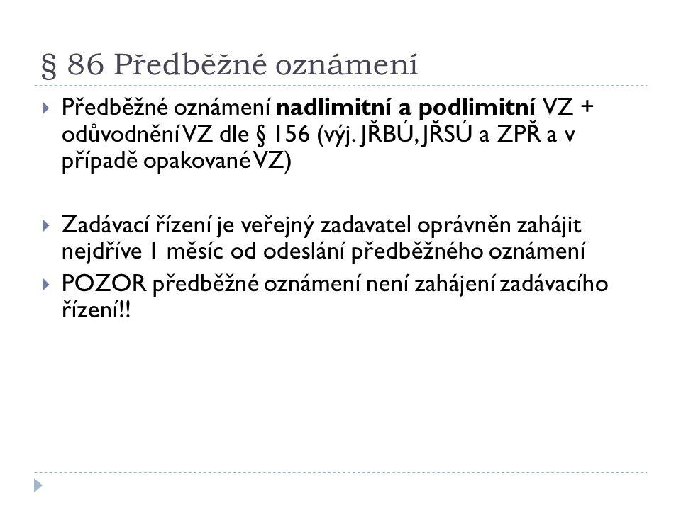 § 86 Předběžné oznámení  Předběžné oznámení nadlimitní a podlimitní VZ + odůvodnění VZ dle § 156 (výj. JŘBÚ, JŘSÚ a ZPŘ a v případě opakované VZ)  Z