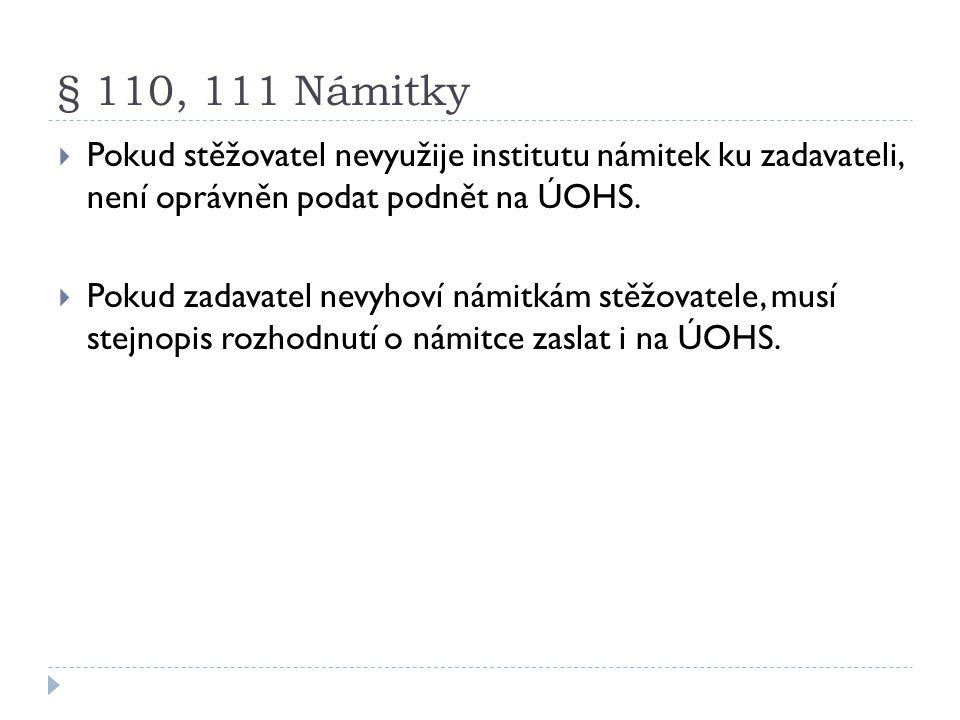 § 110, 111 Námitky  Pokud stěžovatel nevyužije institutu námitek ku zadavateli, není oprávněn podat podnět na ÚOHS.  Pokud zadavatel nevyhoví námitk