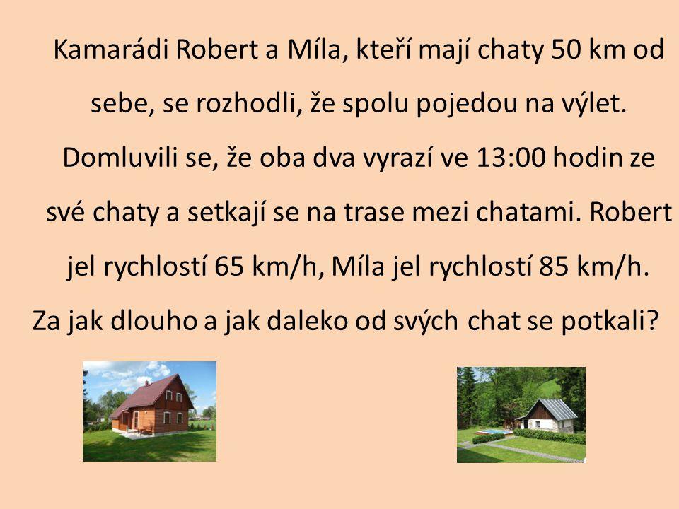 Kamarádi Robert a Míla, kteří mají chaty 50 km od sebe, se rozhodli, že spolu pojedou na výlet. Domluvili se, že oba dva vyrazí ve 13:00 hodin ze své