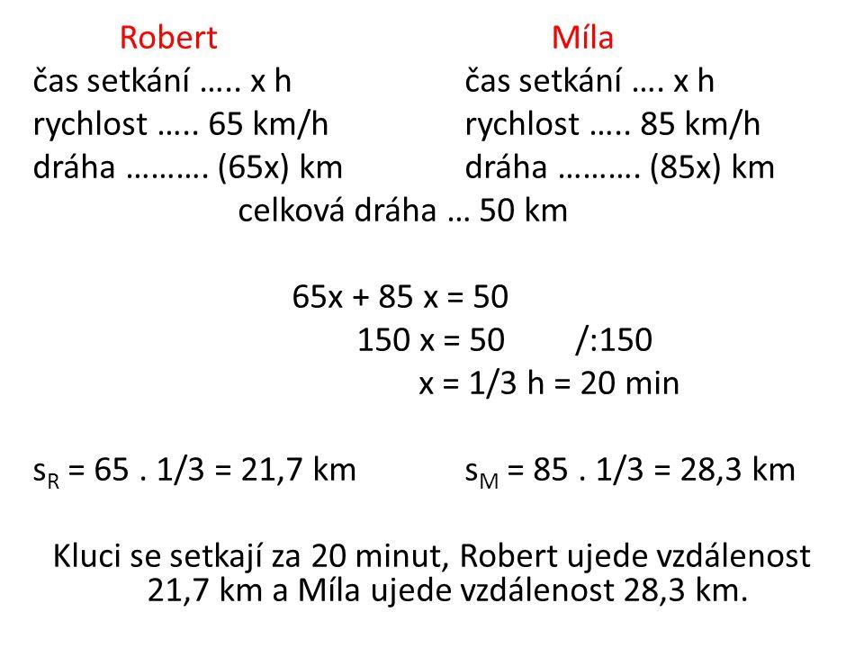 RobertMíla čas setkání ….. x hčas setkání …. x h rychlost ….. 65 km/hrychlost ….. 85 km/h dráha ………. (65x) kmdráha ………. (85x) km celková dráha … 50 km
