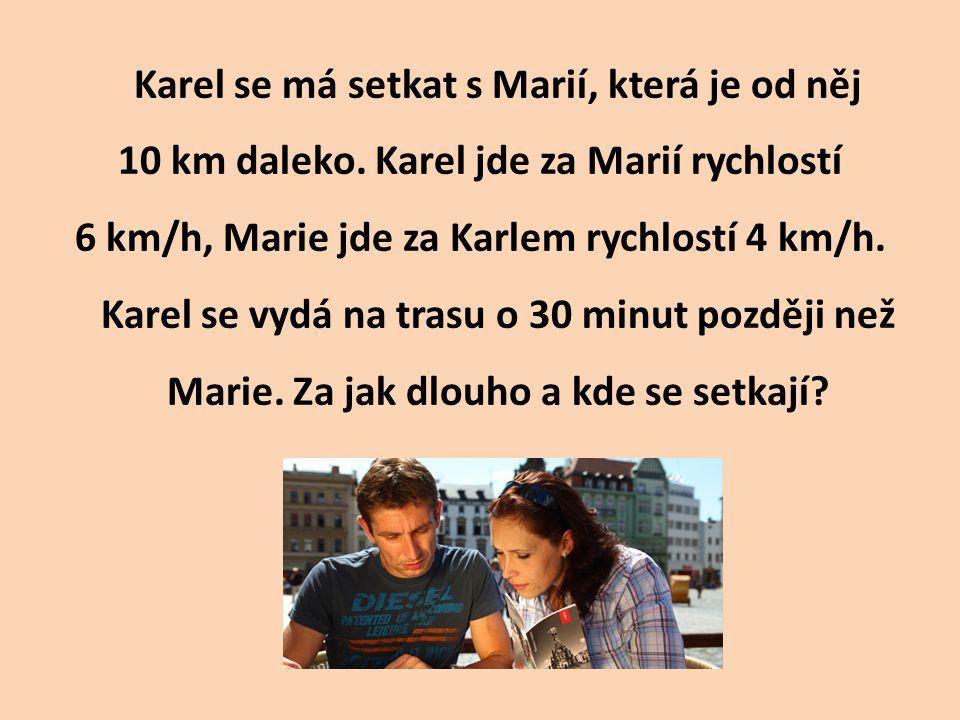 Karel se má setkat s Marií, která je od něj 10 km daleko. Karel jde za Marií rychlostí 6 km/h, Marie jde za Karlem rychlostí 4 km/h. Karel se vydá na