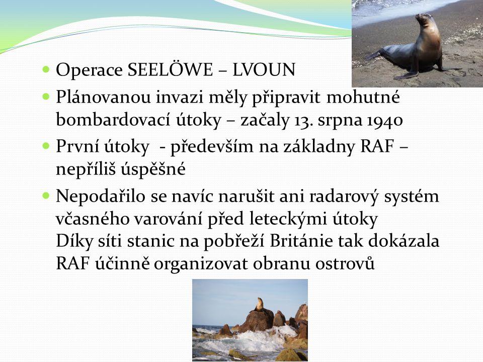  Operace SEELÖWE – LVOUN  Plánovanou invazi měly připravit mohutné bombardovací útoky – začaly 13. srpna 1940  První útoky - především na základny