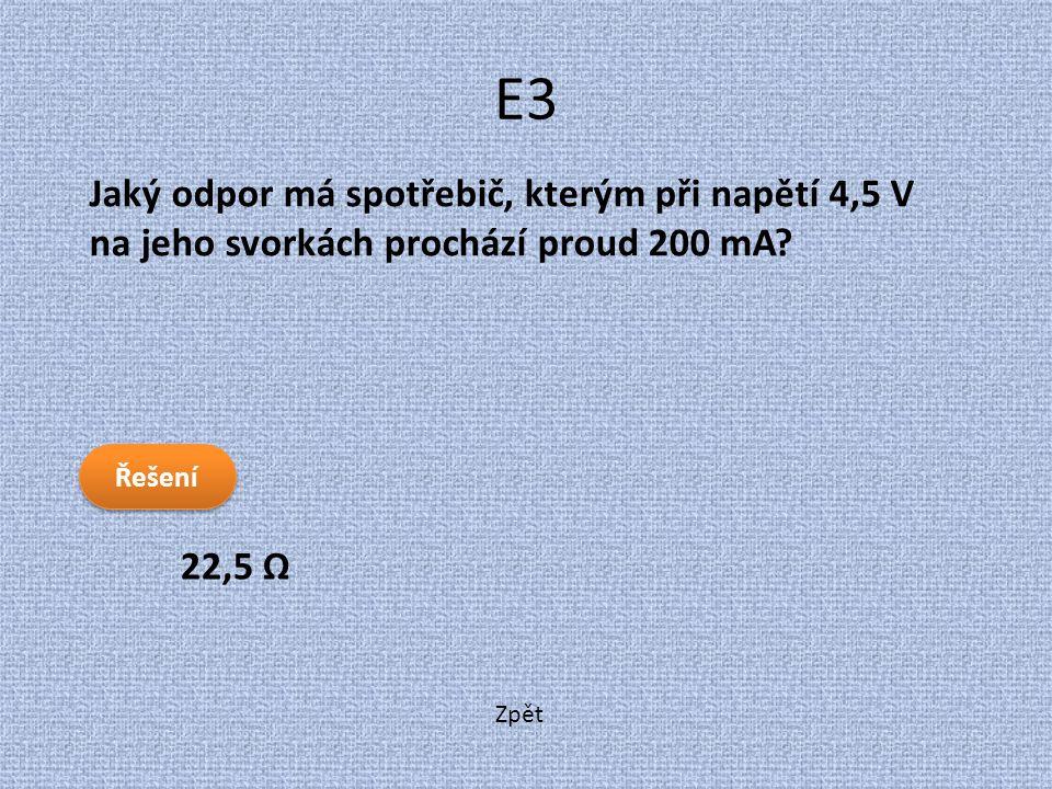 Zpět E3 22,5 Ω Jaký odpor má spotřebič, kterým při napětí 4,5 V na jeho svorkách prochází proud 200 mA? Řešení