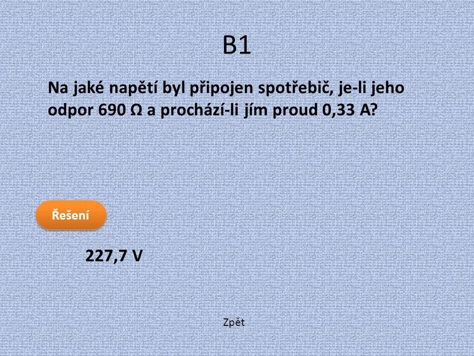 Zpět B1 227,7 V Na jaké napětí byl připojen spotřebič, je-li jeho odpor 690 Ω a prochází-li jím proud 0,33 A? Řešení