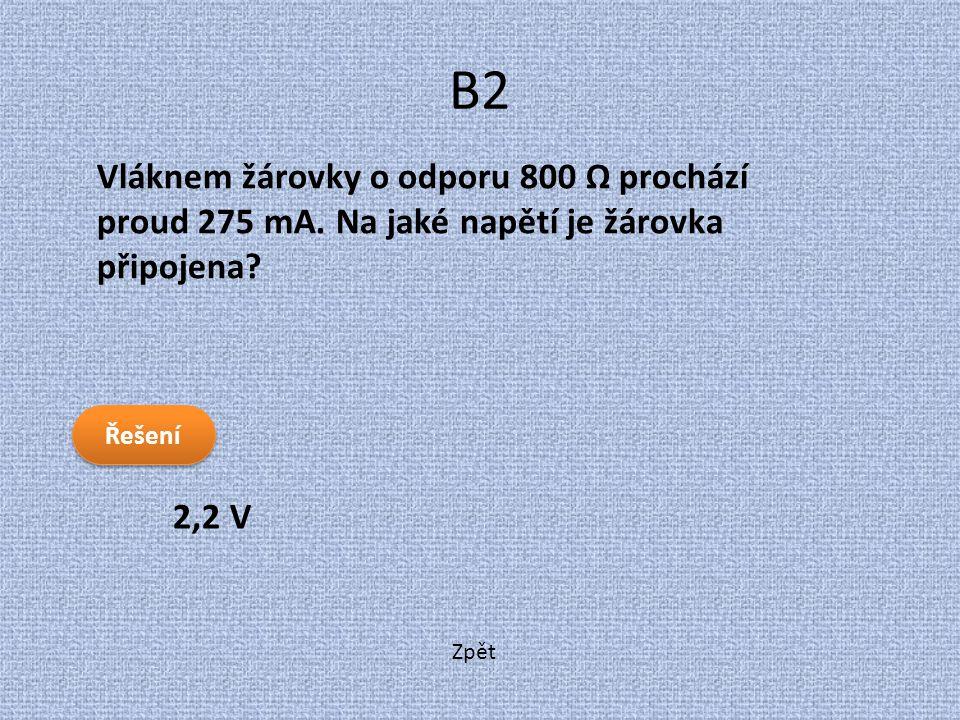 Zpět B2 2,2 V Vláknem žárovky o odporu 800 Ω prochází proud 275 mA. Na jaké napětí je žárovka připojena? Řešení