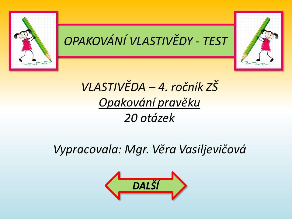 OPAKOVÁNÍ VLASTIVĚDY - TEST VLASTIVĚDA – 4. ročník ZŠ Opakování pravěku 20 otázek Vypracovala: Mgr. Věra Vasiljevičová DALŠÍ